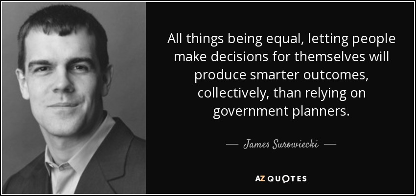 All things being equal, letting people make decisions for themselves will produce smarter outcomes, collectively, than relying on government planners. - James Surowiecki
