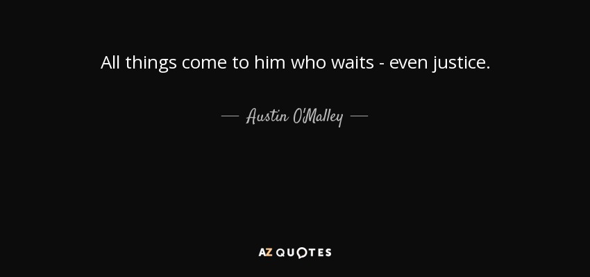 All things come to him who waits - even justice. - Austin O'Malley