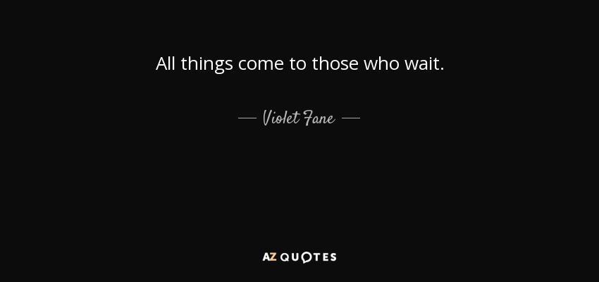 All things come to those who wait. - Violet Fane