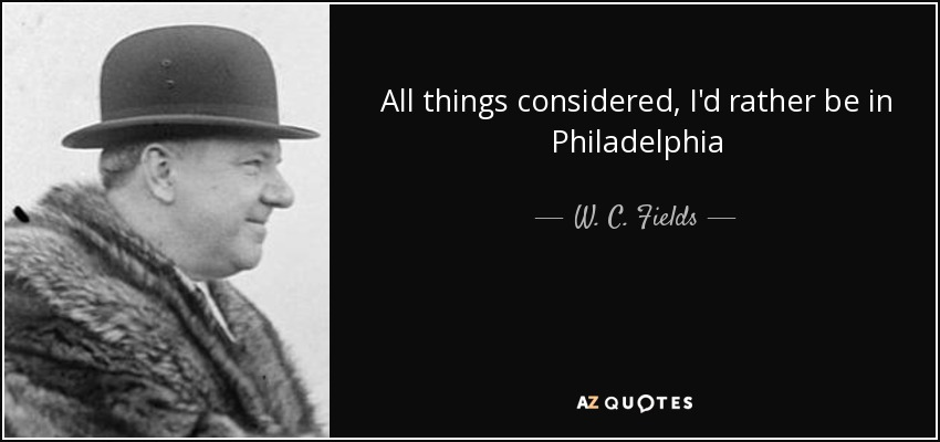 All things considered, I'd rather be in Philadelphia - W. C. Fields