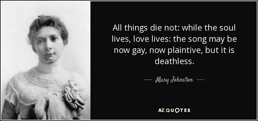All things die not: while the soul lives, love lives: the song may be now gay, now plaintive, but it is deathless. - Mary Johnston