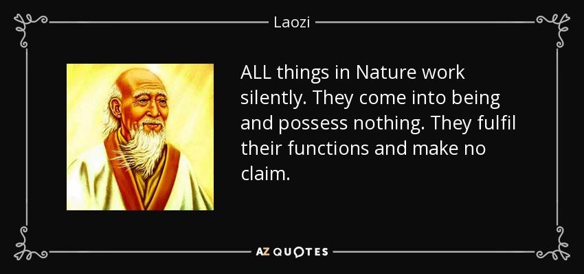 ALL things in Nature work silently. They come into being and possess nothing. They fulfil their functions and make no claim. - Laozi