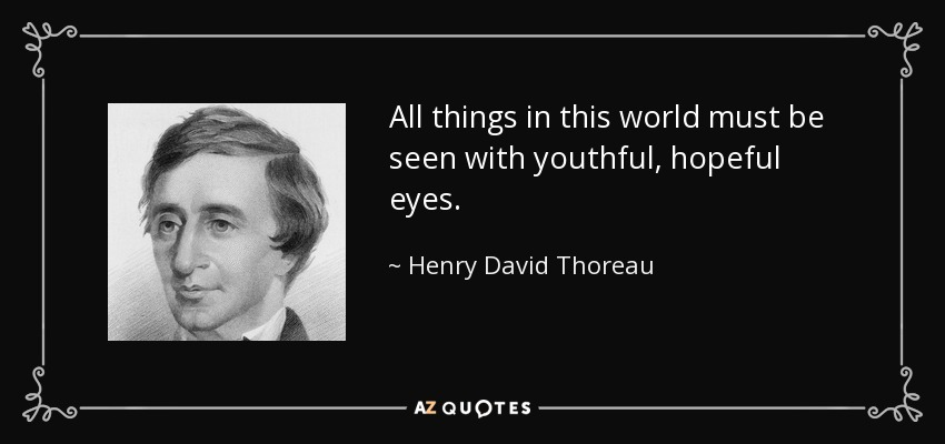 All things in this world must be seen with youthful, hopeful eyes. - Henry David Thoreau