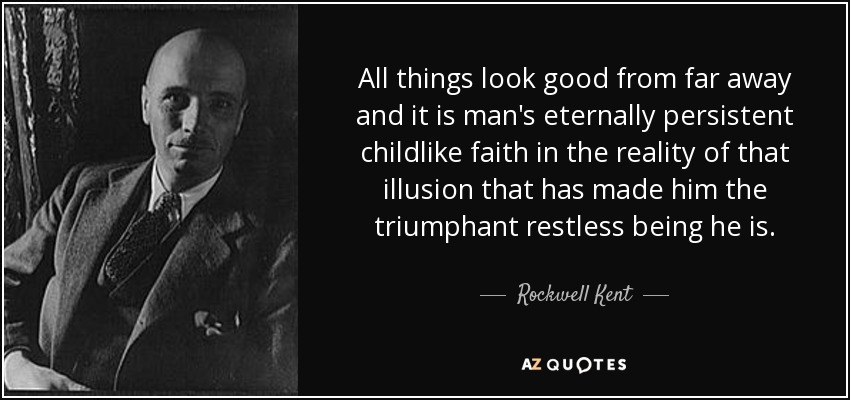 Rockwell Kent Quote All Things Look Good From Far Away And It Is