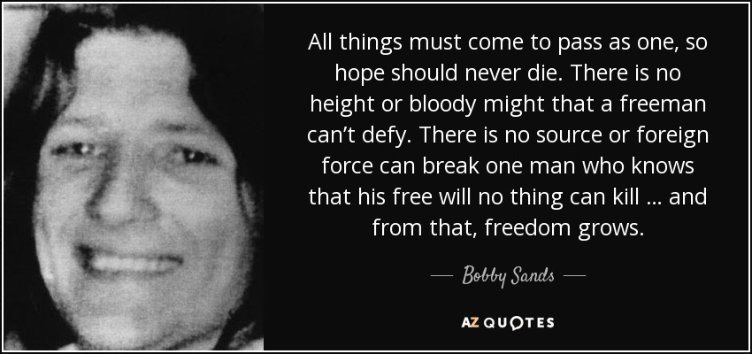 All things must come to pass as one, so hope should never die. There is no height or bloody might that a freeman can't defy. There is no source or foreign force can break one man who knows that his free will no thing can kill … and from that, freedom grows. - Bobby Sands