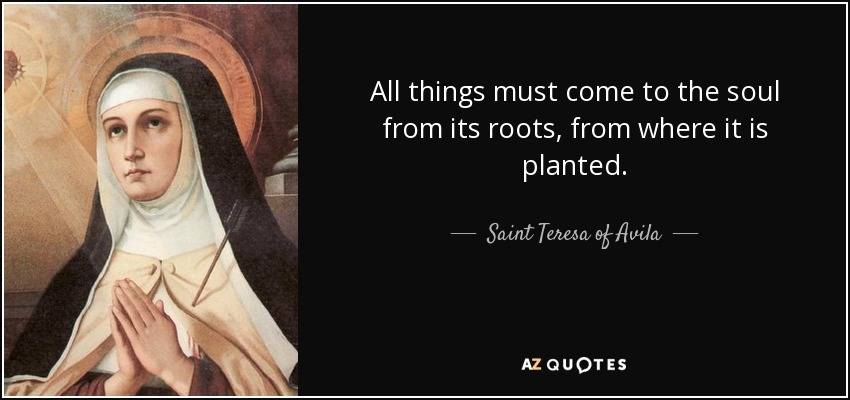All things must come to the soul from its roots, from where it is planted. - Teresa of Avila