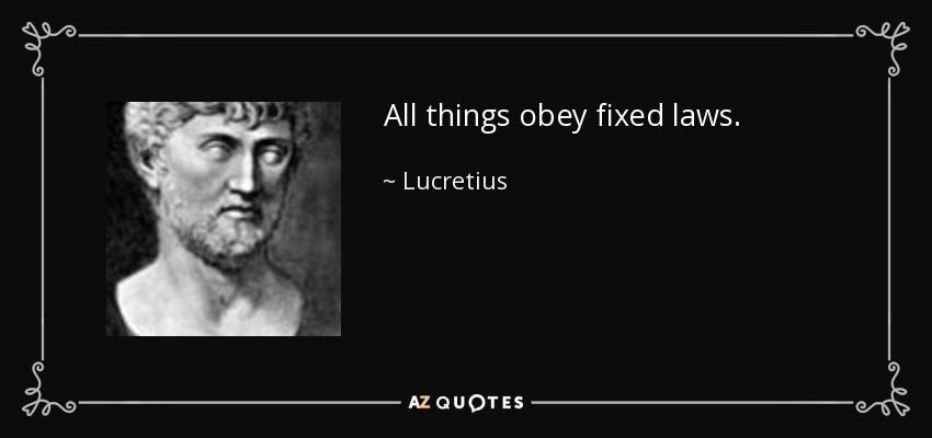 All things obey fixed laws. - Lucretius