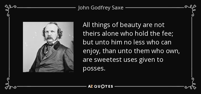 All things of beauty are not theirs alone who hold the fee; but unto him no less who can enjoy, than unto them who own, are sweetest uses given to posses. - John Godfrey Saxe