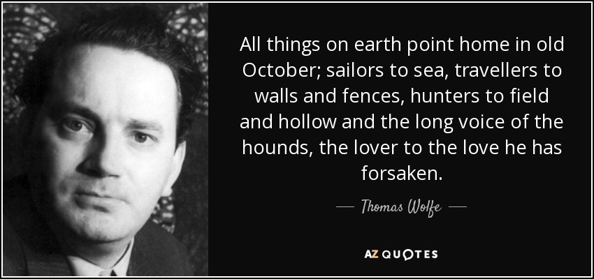 All things on earth point home in old October; sailors to sea, travellers to walls and fences, hunters to field and hollow and the long voice of the hounds, the lover to the love he has forsaken. - Thomas Wolfe