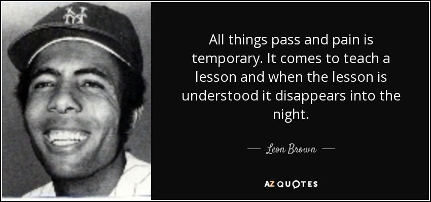 Leon Brown Quote All Things Pass And Pain Is Temporary It Comes To
