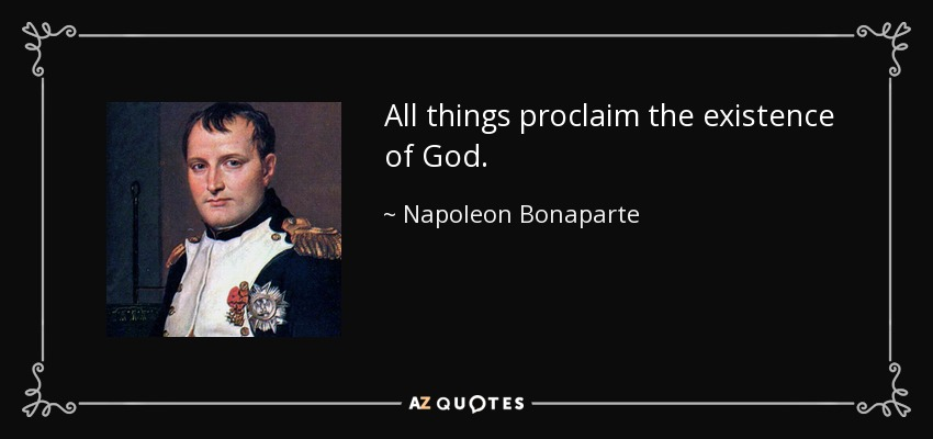 All things proclaim the existence of God. - Napoleon Bonaparte