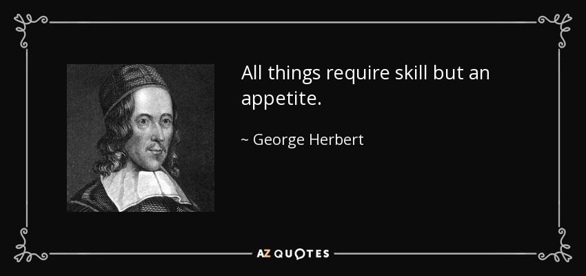 All things require skill but an appetite. - George Herbert