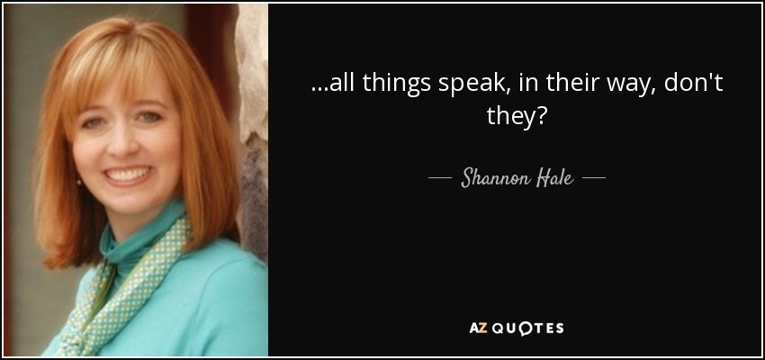 ...all things speak, in their way, don't they? - Shannon Hale