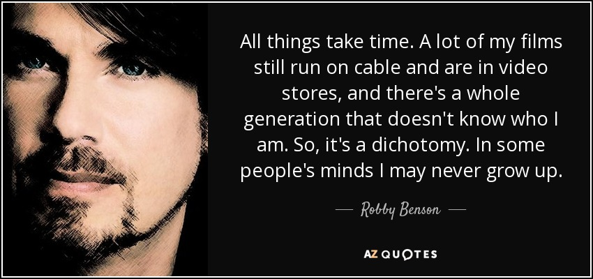 All things take time. A lot of my films still run on cable and are in video stores, and there's a whole generation that doesn't know who I am. So, it's a dichotomy. In some people's minds I may never grow up. - Robby Benson