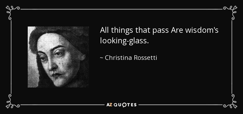 All things that pass Are wisdom's looking-glass. - Christina Rossetti