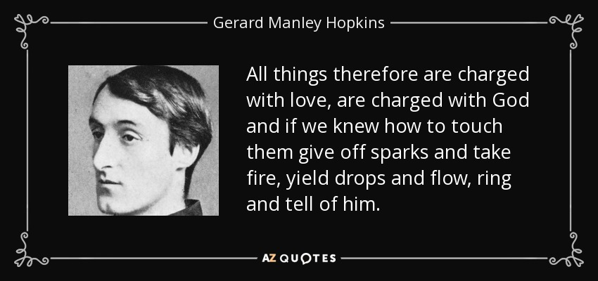 All things therefore are charged with love, are charged with God and if we knew how to touch them give off sparks and take fire, yield drops and flow, ring and tell of him. - Gerard Manley Hopkins