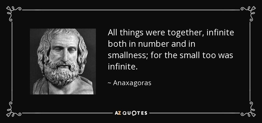 All things were together, infinite both in number and in smallness; for the small too was infinite. - Anaxagoras