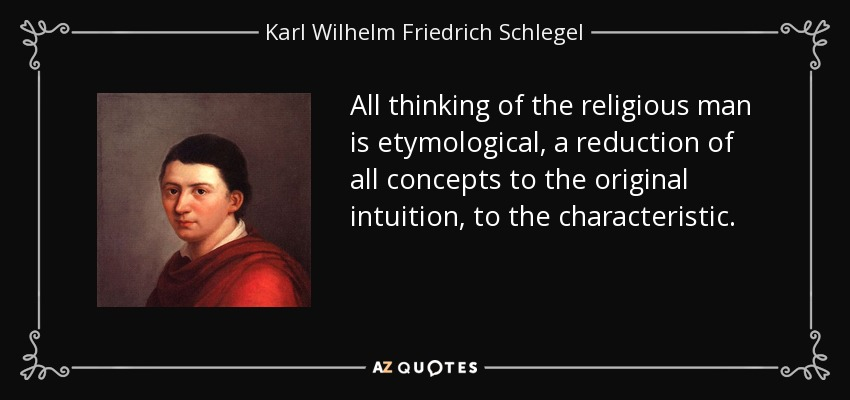 All thinking of the religious man is etymological, a reduction of all concepts to the original intuition, to the characteristic. - Karl Wilhelm Friedrich Schlegel