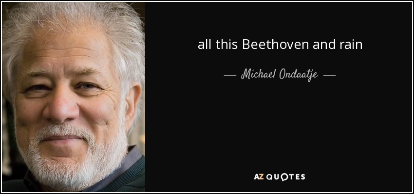 all this Beethoven and rain - Michael Ondaatje