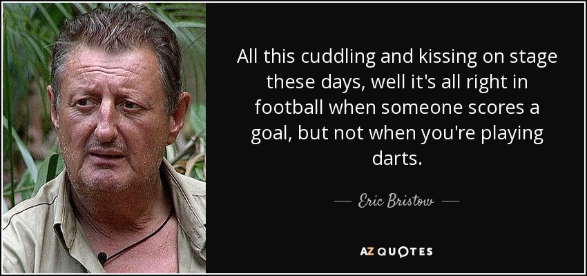 All this cuddling and kissing on stage these days, well it's all right in football when someone scores a goal, but not when you're playing darts. - Eric Bristow