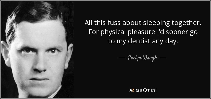All this fuss about sleeping together. For physical pleasure I'd sooner go to my dentist any day. - Evelyn Waugh
