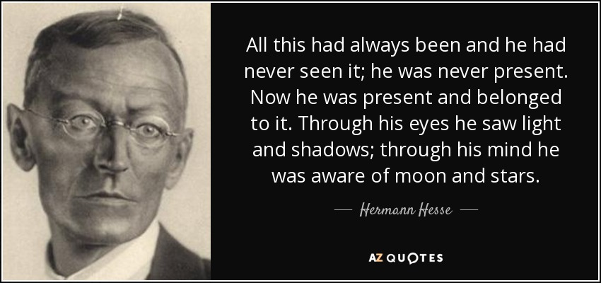 All this had always been and he had never seen it; he was never present. Now he was present and belonged to it. Through his eyes he saw light and shadows; through his mind he was aware of moon and stars (p. 38). - Hermann Hesse