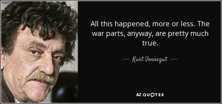 All this happened, more or less. The war parts, anyway, are pretty much true. - Kurt Vonnegut