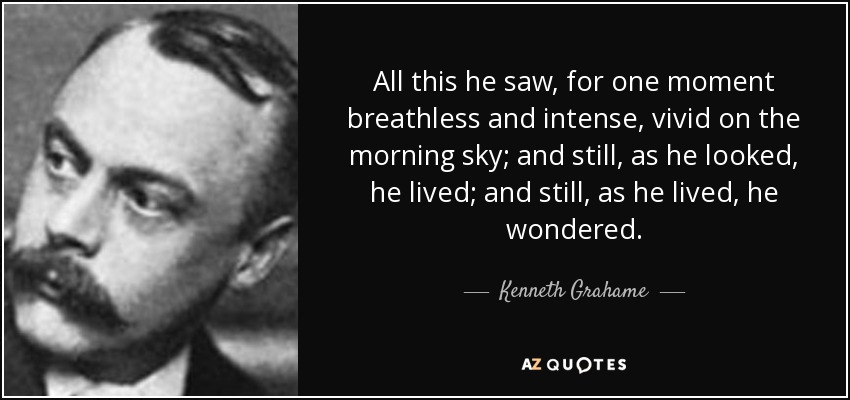 All this he saw, for one moment breathless and intense, vivid on the morning sky; and still, as he looked, he lived; and still, as he lived, he wondered. - Kenneth Grahame