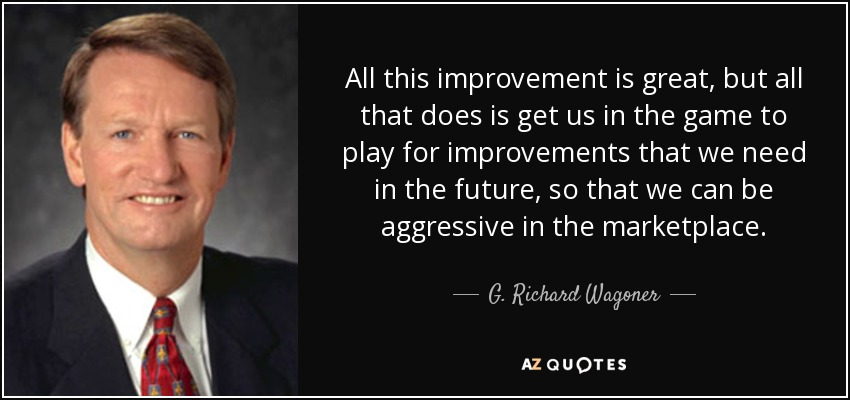 All this improvement is great, but all that does is get us in the game to play for improvements that we need in the future, so that we can be aggressive in the marketplace. - G. Richard Wagoner, Jr.