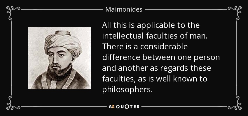 All this is applicable to the intellectual faculties of man. There is a considerable difference between one person and another as regards these faculties, as is well known to philosophers. - Maimonides