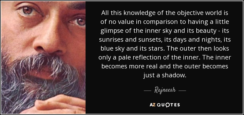 All this knowledge of the objective world is of no value in comparison to having a little glimpse of the inner sky and its beauty - its sunrises and sunsets, its days and nights, its blue sky and its stars. The outer then looks only a pale reflection of the inner. The inner becomes more real and the outer becomes just a shadow. - Rajneesh