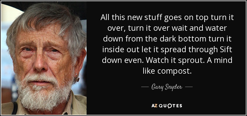 All this new stuff goes on top turn it over, turn it over wait and water down from the dark bottom turn it inside out let it spread through Sift down even. Watch it sprout. A mind like compost. - Gary Snyder