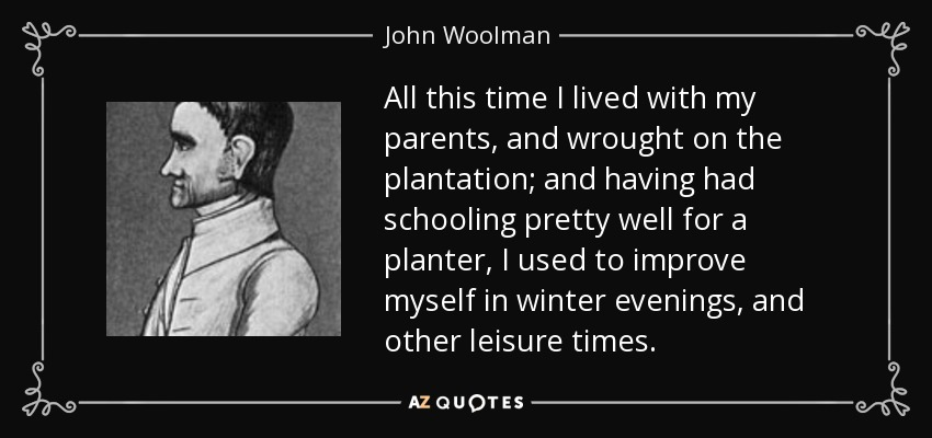 All this time I lived with my parents, and wrought on the plantation; and having had schooling pretty well for a planter, I used to improve myself in winter evenings, and other leisure times. - John Woolman