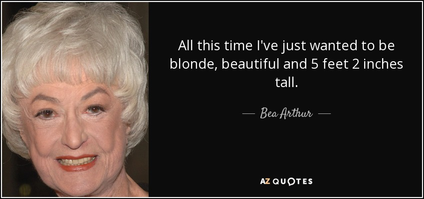 All this time I've just wanted to be blonde, beautiful and 5 feet 2 inches tall. - Bea Arthur