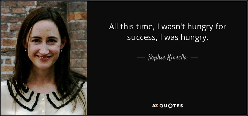 All this time, I wasn't hungry for success, I was hungry. - Sophie Kinsella