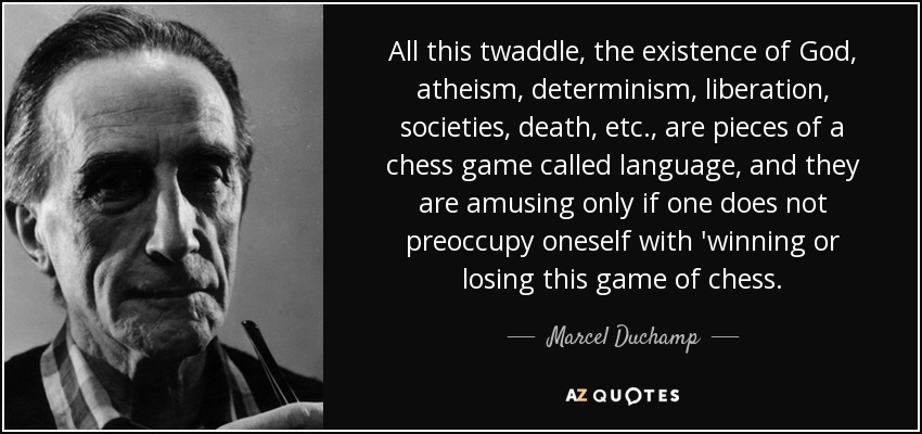 All this twaddle, the existence of God, atheism, determinism, liberation, societies, death, etc., are pieces of a chess game called language, and they are amusing only if one does not preoccupy oneself with 'winning or losing this game of chess. - Marcel Duchamp