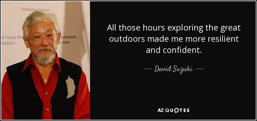 All those hours exploring the great outdoors made me more resilient and confident. - David Suzuki