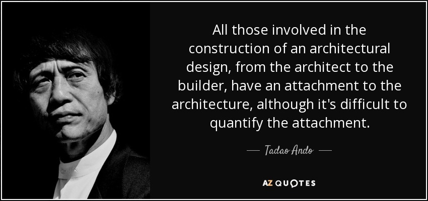 All those involved in the construction of an architectural design, from the architect to the builder, have an attachment to the architecture, although it's difficult to quantify the attachment. - Tadao Ando