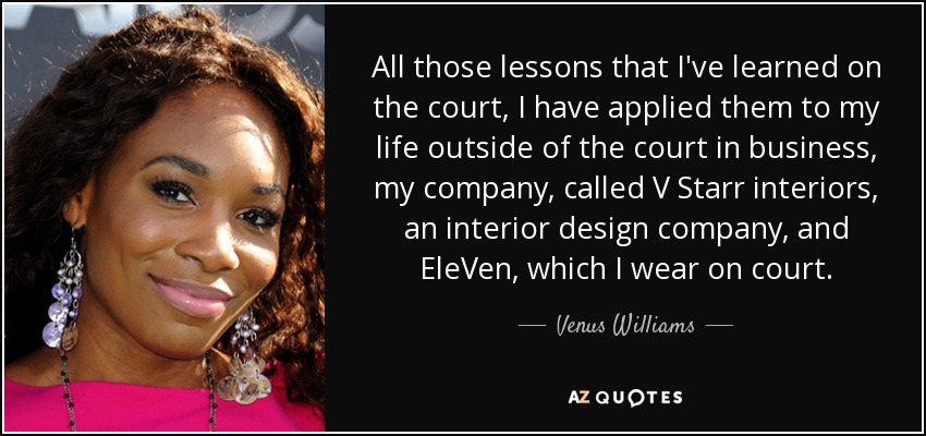 All those lessons that I've learned on the court, I have applied them to my life outside of the court in business, my company, called V Starr interiors, an interior design company, and EleVen, which I wear on court. - Venus Williams