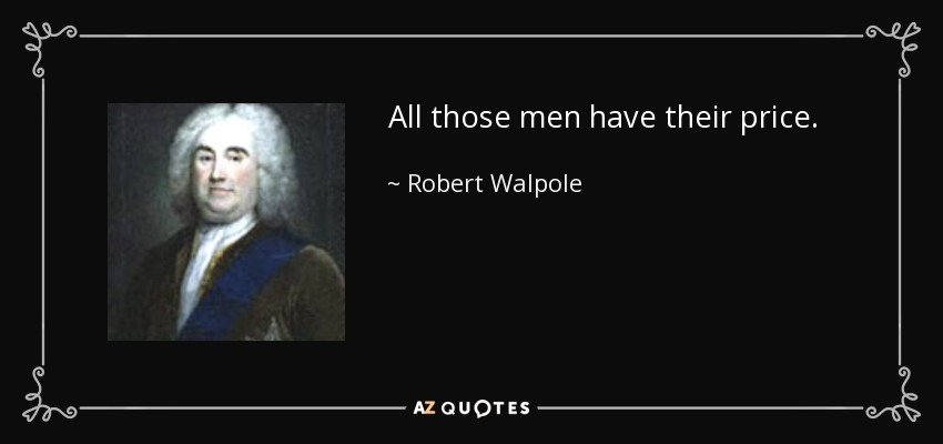 All those men have their price. - Robert Walpole