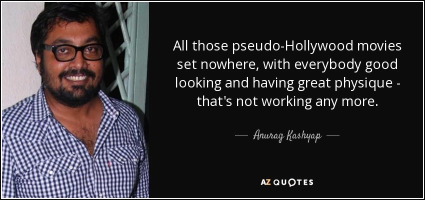 All those pseudo-Hollywood movies set nowhere, with everybody good looking and having great physique - that's not working any more. - Anurag Kashyap
