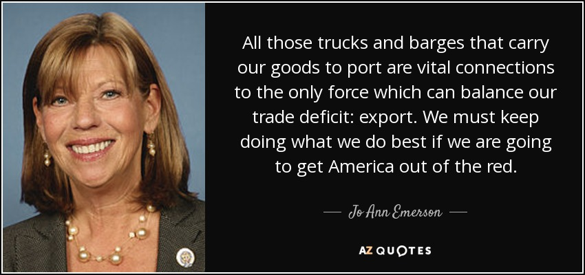 All those trucks and barges that carry our goods to port are vital connections to the only force which can balance our trade deficit: export. We must keep doing what we do best if we are going to get America out of the red. - Jo Ann Emerson