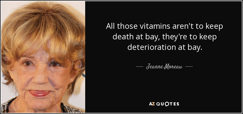 All those vitamins aren't to keep death at bay, they're to keep deterioration at bay. - Jeanne Moreau