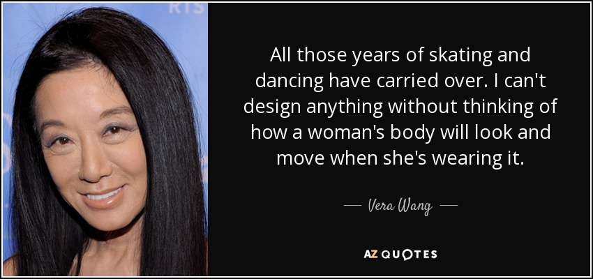 All those years of skating and dancing have carried over. I can't design anything without thinking of how a woman's body will look and move when she's wearing it. - Vera Wang