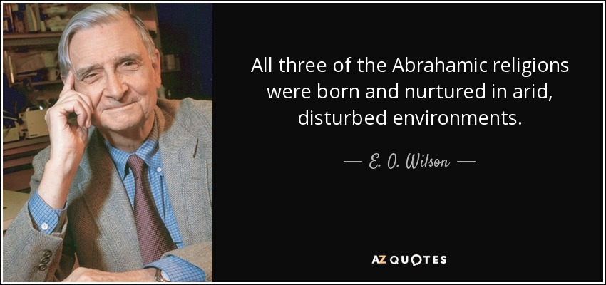 All three of the Abrahamic religions were born and nurtured in arid, disturbed environments. - E. O. Wilson