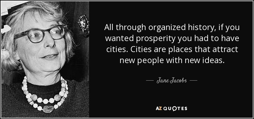 All through organized history, if you wanted prosperity you had to have cities. Cities are places that attract new people with new ideas. - Jane Jacobs