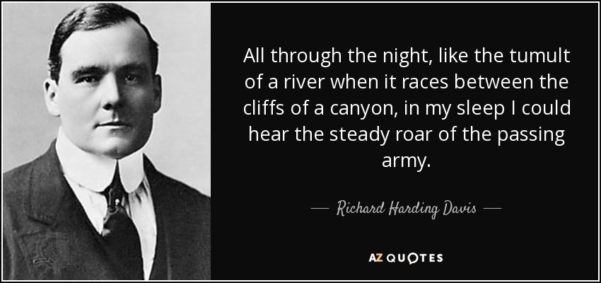 All through the night, like the tumult of a river when it races between the cliffs of a canyon, in my sleep I could hear the steady roar of the passing army. - Richard Harding Davis