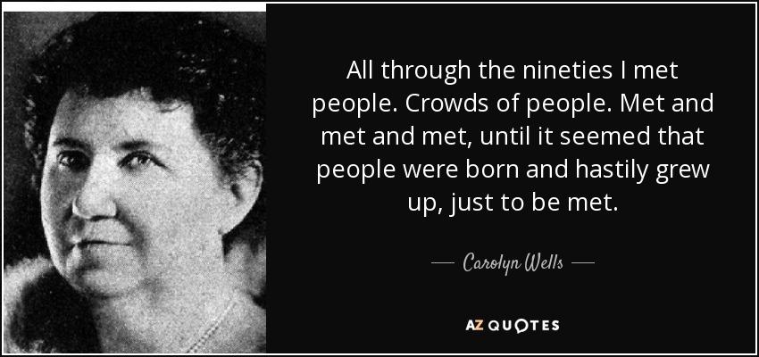 All through the nineties I met people. Crowds of people. Met and met and met, until it seemed that people were born and hastily grew up, just to be met. - Carolyn Wells