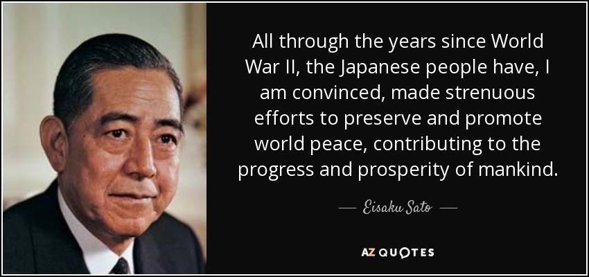 All through the years since World War II, the Japanese people have, I am convinced, made strenuous efforts to preserve and promote world peace, contributing to the progress and prosperity of mankind. - Eisaku Sato