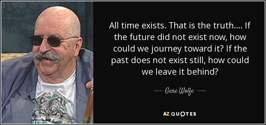 All time exists. That is the truth.... If the future did not exist now, how could we journey toward it? If the past does not exist still, how could we leave it behind? - Gene Wolfe